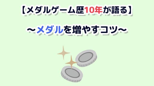 【メダルゲーム歴10年が語る】メダルゲームでメダルを増やすコツ